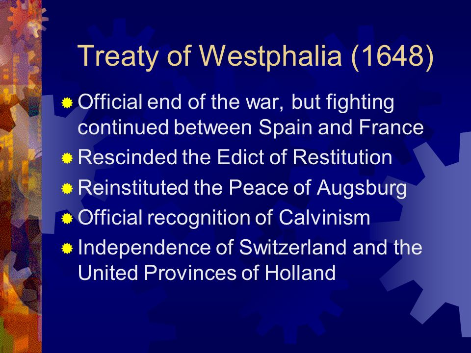 Treaty of Westphalia (1648) Official end of the war, but fighting continued between Spain and France Rescinded the Edict of Restitution Reinstituted the Peace of Augsburg Official recognition of Calvinism Independence of Switzerland and the United Provinces of Holland