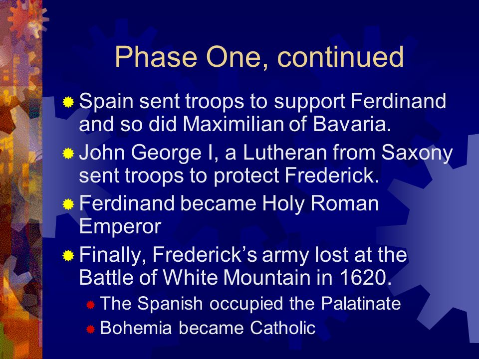 Phase One, continued Spain sent troops to support Ferdinand and so did Maximilian of Bavaria. John George I, a Lutheran from Saxony sent troops to pro