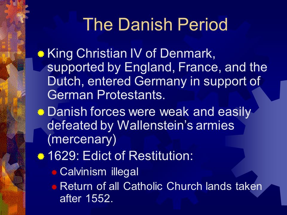 The Danish Period King Christian IV of Denmark, supported by England, France, and the Dutch, entered Germany in support of German Protestants. Danish
