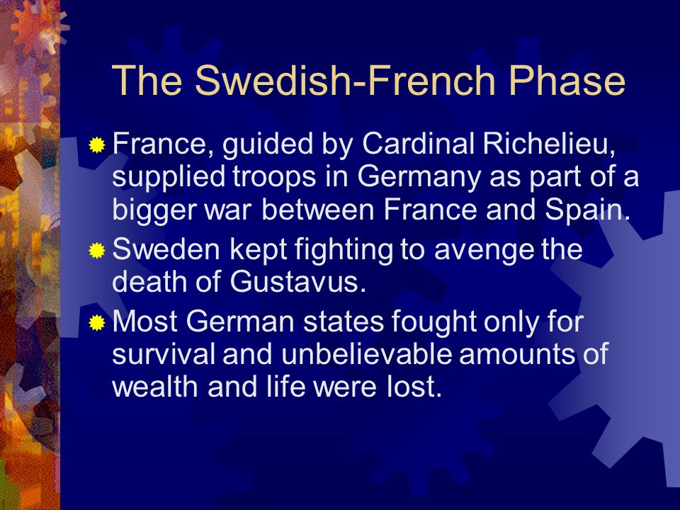 The Swedish-French Phase France, guided by Cardinal Richelieu, supplied troops in Germany as part of a bigger war between France and Spain. Sweden kep
