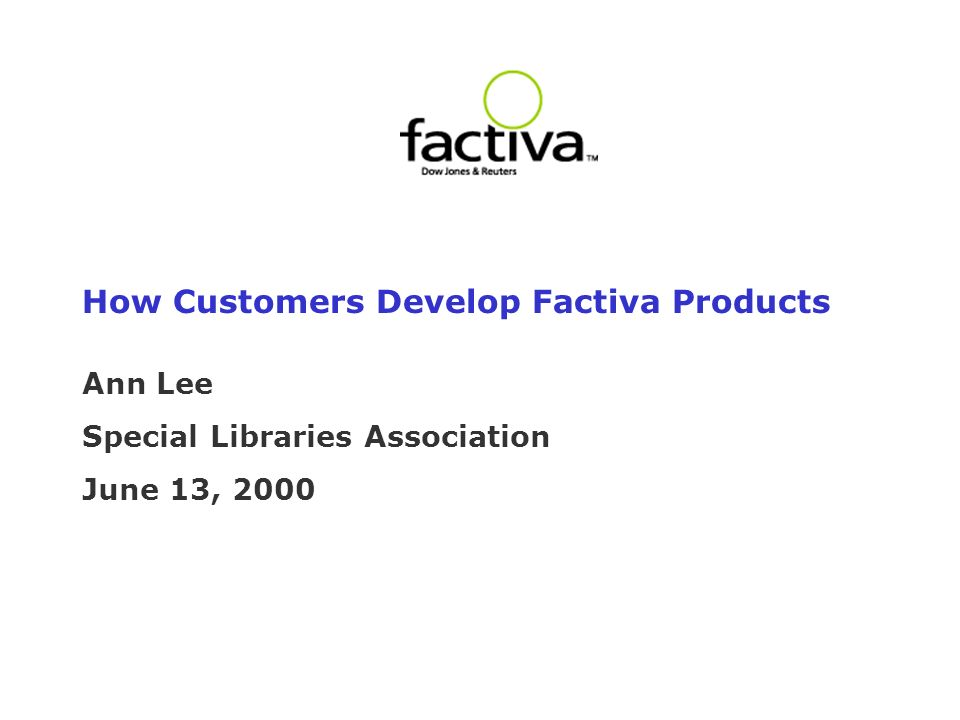 How Customers Develop Factiva Products Ann Lee Special Libraries Association June 13, 2000