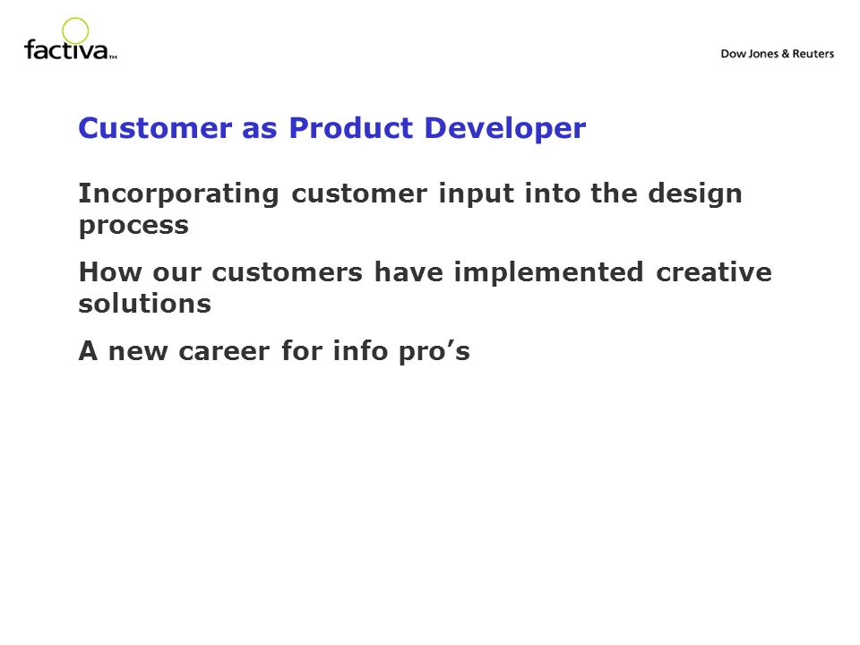 Customer as Product Developer Incorporating customer input into the design process How our customers have implemented creative solutions A new career for info pros