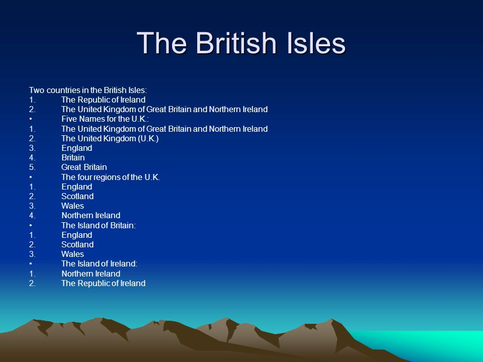 The British Isles Two countries in the British Isles: 1.The Republic of Ireland 2.The United Kingdom of Great Britain and Northern Ireland Five Names