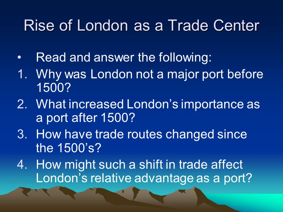 Rise of London as a Trade Center Read and answer the following: 1.Why was London not a major port before 1500? 2.What increased Londons importance as