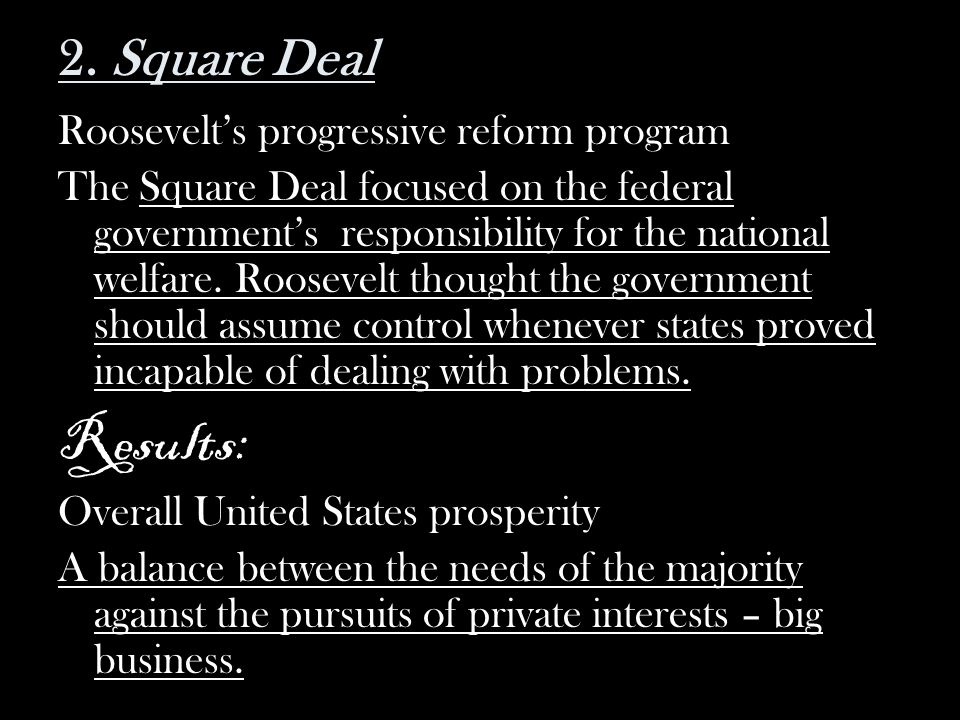 2. Square Deal Roosevelts progressive reform program The Square Deal focused on the federal governments responsibility for the national welfare. Roose