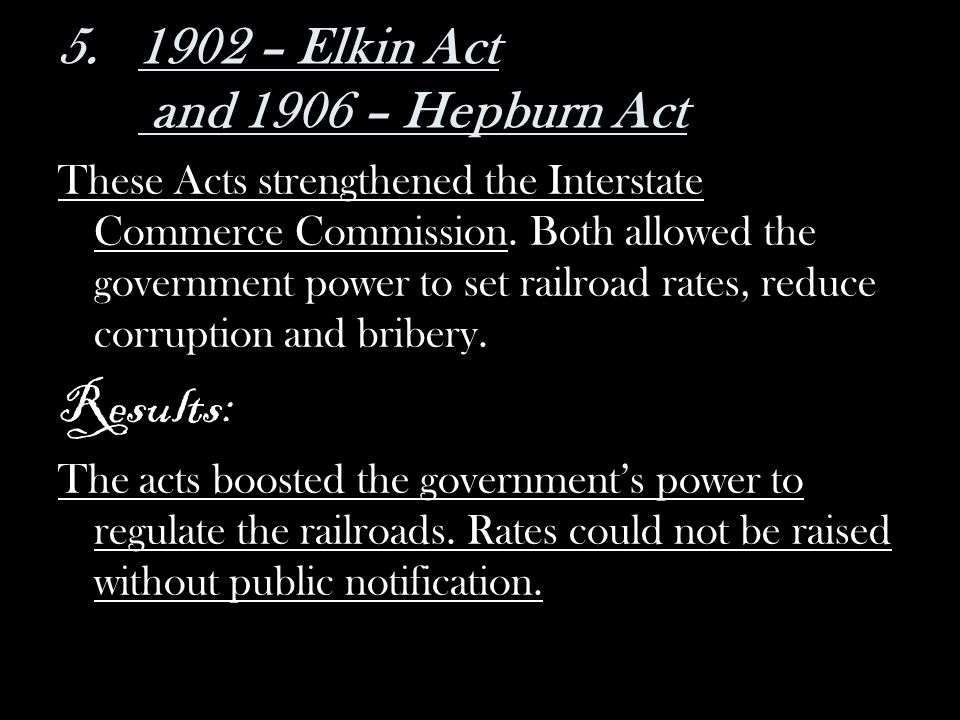 5.1902 – Elkin Act and 1906 – Hepburn Act These Acts strengthened the Interstate Commerce Commission. Both allowed the government power to set railroa