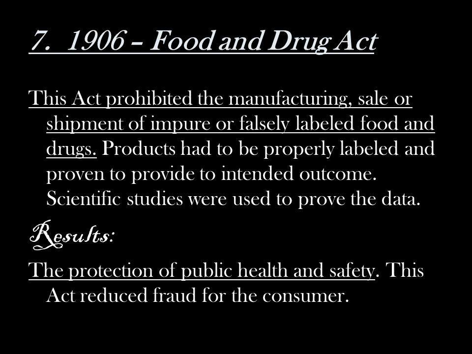 This Act prohibited the manufacturing, sale or shipment of impure or falsely labeled food and drugs. Products had to be properly labeled and proven to