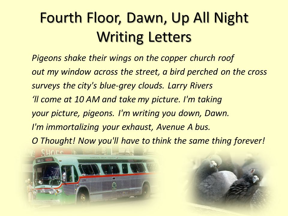 Fourth Floor, Dawn, Up All Night Writing Letters Pigeons shake their wings on the copper church roof out my window across the street, a bird perched on the cross surveys the city s blue-grey clouds.