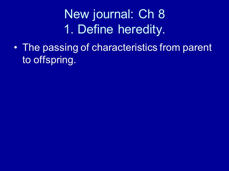 New journal: Ch 8 1. Define heredity. The passing of characteristics from parent to offspring.