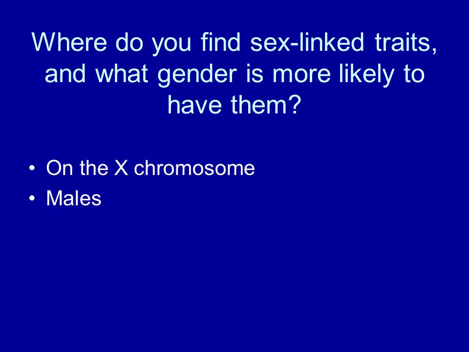 Where do you find sex-linked traits, and what gender is more likely to have them.