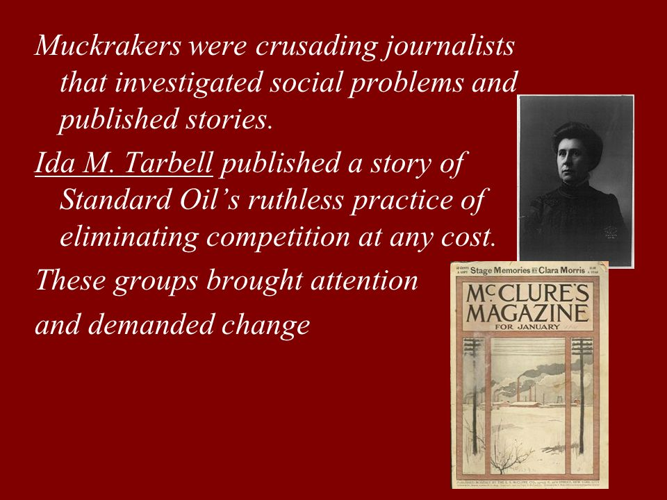 Muckrakers were crusading journalists that investigated social problems and published stories. Ida M. Tarbell published a story of Standard Oils ruthl