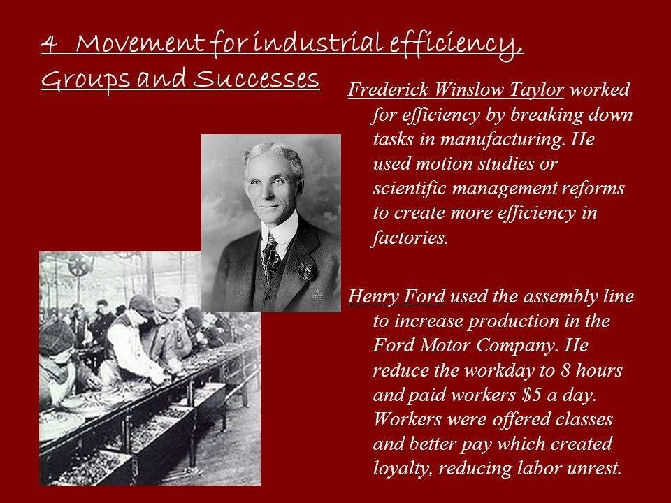 Frederick Winslow Taylor worked for efficiency by breaking down tasks in manufacturing. He used motion studies or scientific management reforms to cre