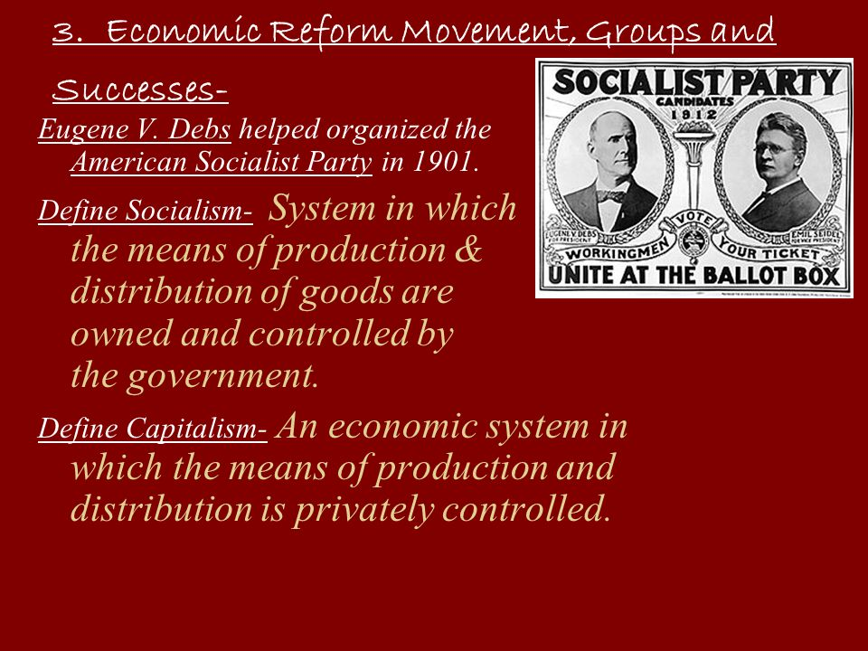 3. Economic Reform Movement, Groups and Successes- Eugene V. Debs helped organized the American Socialist Party in 1901. Define Socialism- System in w