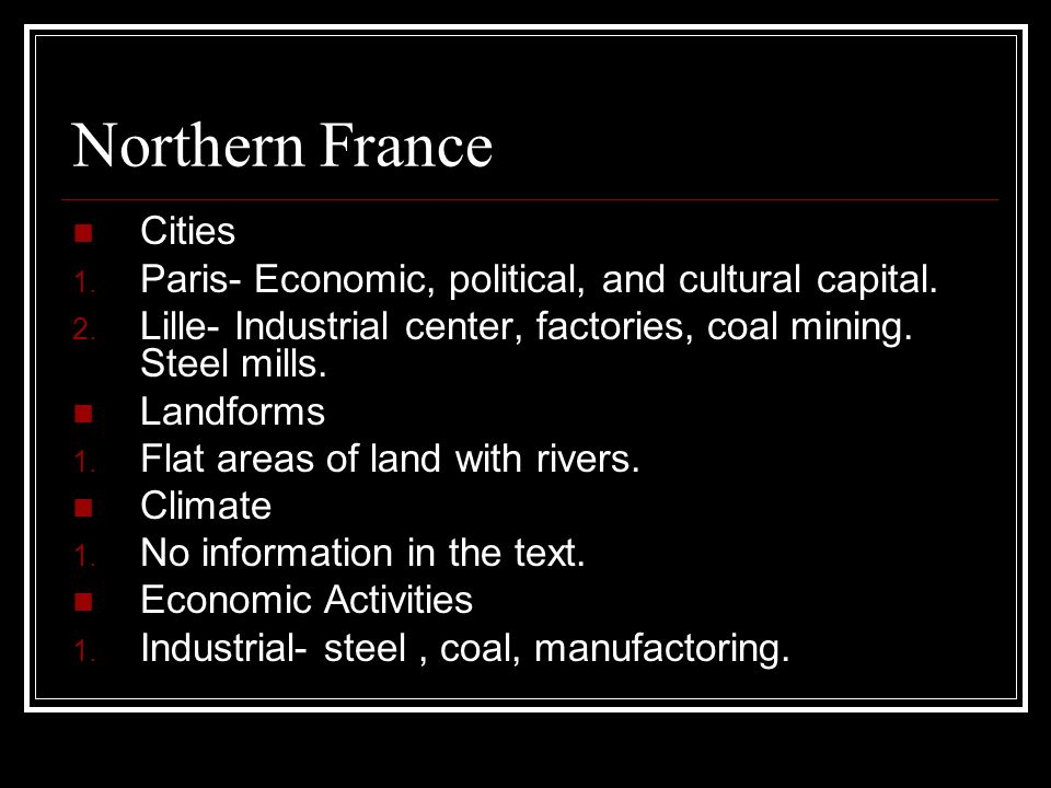 Northern France Cities 1. Paris- Economic, political, and cultural capital. 2. Lille- Industrial center, factories, coal mining. Steel mills. Landform