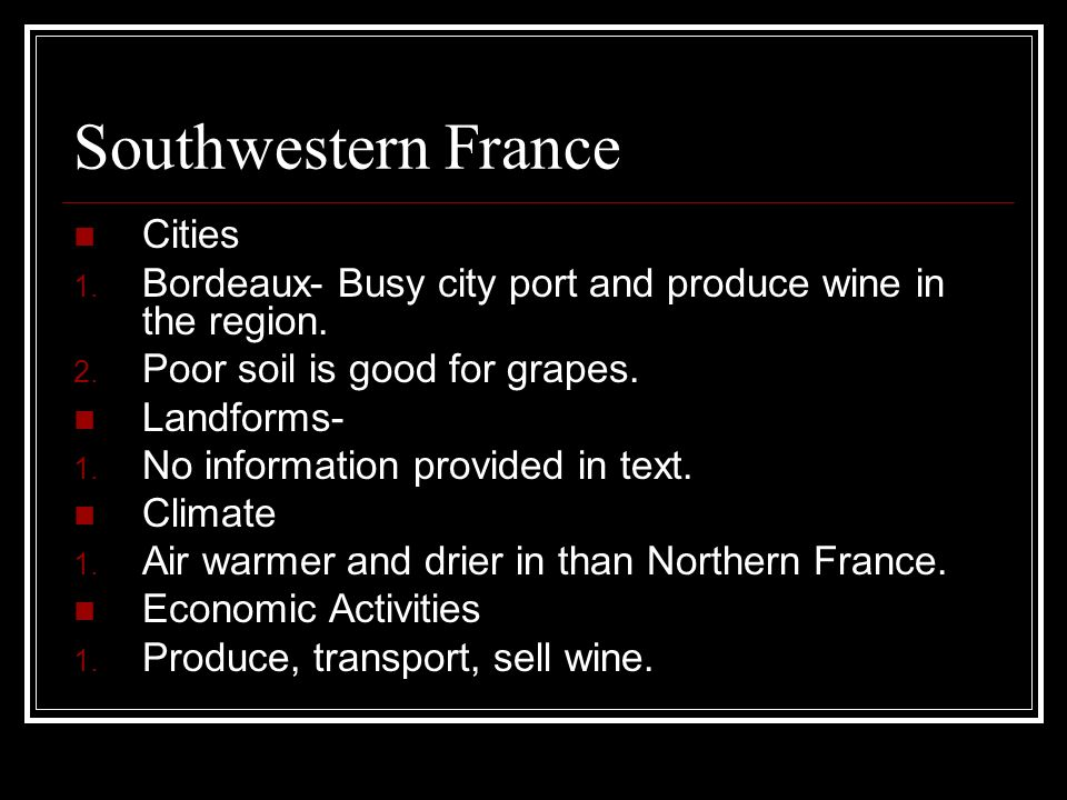 Southwestern France Cities 1. Bordeaux- Busy city port and produce wine in the region. 2. Poor soil is good for grapes. Landforms- 1. No information p
