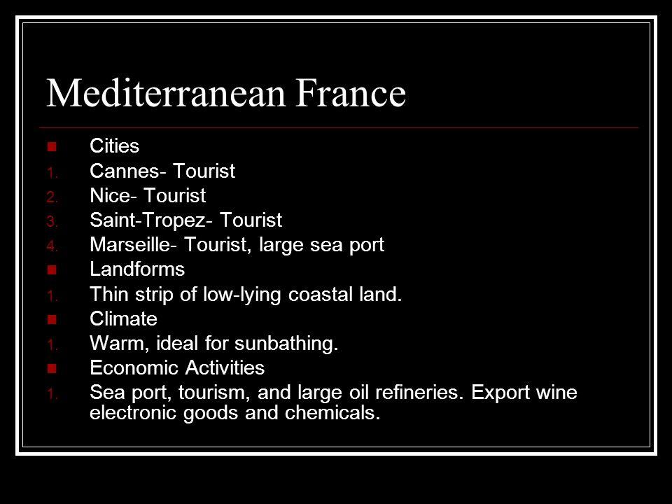 Mediterranean France Cities 1. Cannes- Tourist 2. Nice- Tourist 3. Saint-Tropez- Tourist 4. Marseille- Tourist, large sea port Landforms 1. Thin strip