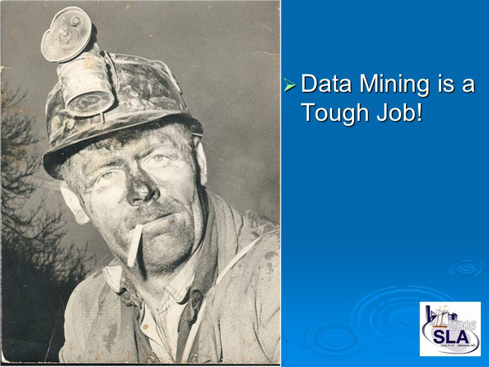 Data Mining is a Tough Job! Data Mining is a Tough Job!