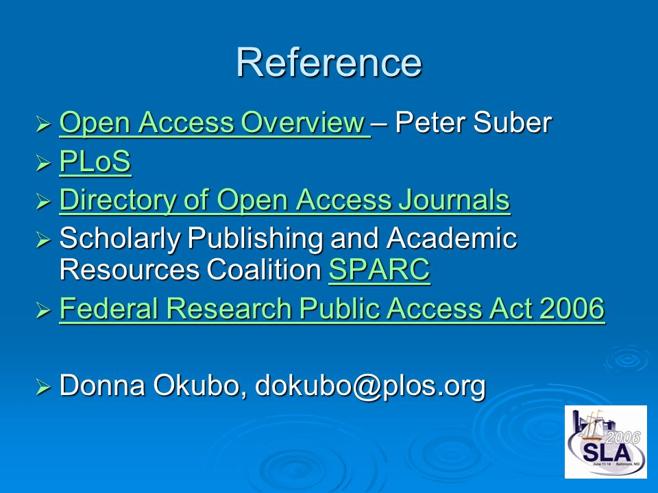 Reference Open Access Overview – Peter Suber Open Access Overview – Peter Suber Open Access Overview Open Access Overview PLoS PLoS PLoS Directory of Open Access Journals Directory of Open Access Journals Directory of Open Access Journals Directory of Open Access Journals Scholarly Publishing and Academic Resources Coalition SPARC Scholarly Publishing and Academic Resources Coalition SPARCSPARC Federal Research Public Access Act 2006 Federal Research Public Access Act 2006 Federal Research Public Access Act 2006 Federal Research Public Access Act 2006 Donna Okubo, dokubo@plos.org Donna Okubo, dokubo@plos.org