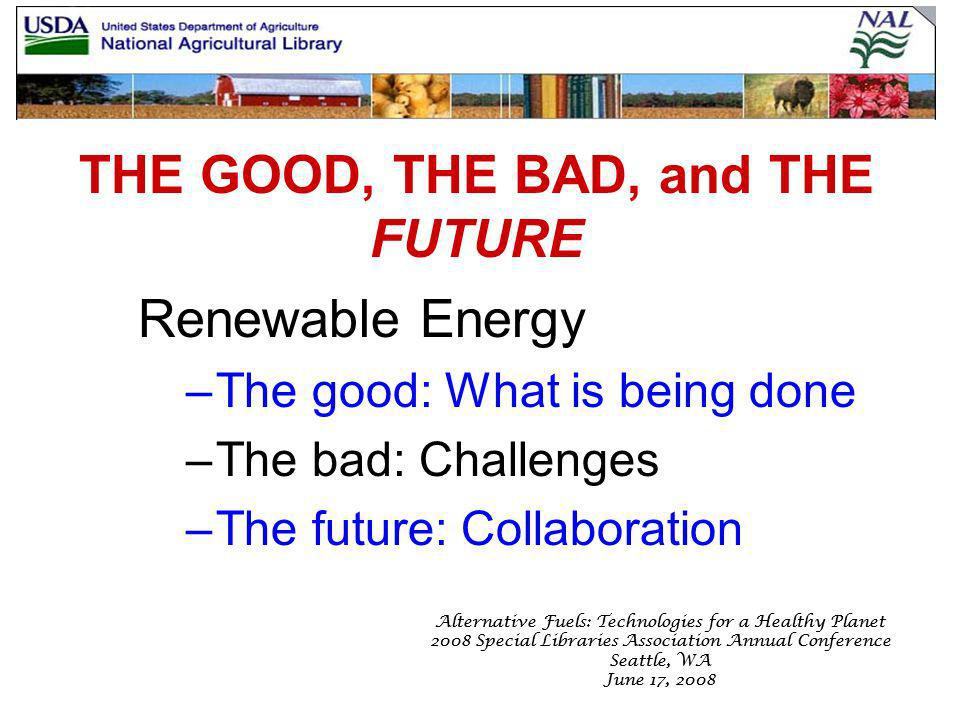 Alternative Fuels: Technologies for a Healthy Planet 2008 Special Libraries Association Annual Conference Seattle, WA June 17, 2008 Alternative Fuels: Technologies for a Healthy Planet 2008 Special Libraries Association Annual Conference Seattle, WA June 17, 2008 THE GOOD, THE BAD, and THE FUTURE Renewable Energy –The good: What is being done –The bad: Challenges –The future: Collaboration