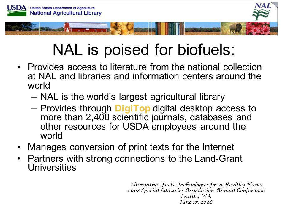 Alternative Fuels: Technologies for a Healthy Planet 2008 Special Libraries Association Annual Conference Seattle, WA June 17, 2008 Alternative Fuels: Technologies for a Healthy Planet 2008 Special Libraries Association Annual Conference Seattle, WA June 17, 2008 NAL is poised for biofuels: Provides access to literature from the national collection at NAL and libraries and information centers around the world –NAL is the worlds largest agricultural library –Provides through DigiTop digital desktop access to more than 2,400 scientific journals, databases and other resources for USDA employees around the world Manages conversion of print texts for the Internet Partners with strong connections to the Land-Grant Universities