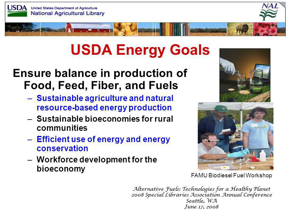 Alternative Fuels: Technologies for a Healthy Planet 2008 Special Libraries Association Annual Conference Seattle, WA June 17, 2008 Alternative Fuels: Technologies for a Healthy Planet 2008 Special Libraries Association Annual Conference Seattle, WA June 17, 2008 USDA Energy Goals Ensure balance in production of Food, Feed, Fiber, and Fuels –Sustainable agriculture and natural resource-based energy production –Sustainable bioeconomies for rural communities –Efficient use of energy and energy conservation –Workforce development for the bioeconomy FAMU Biodiesel Fuel Workshop