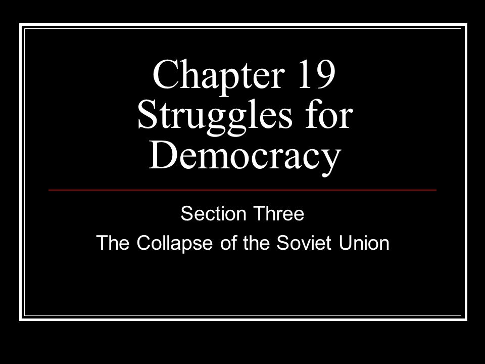 Chapter 19 Struggles for Democracy Section Three The Collapse of the Soviet Union