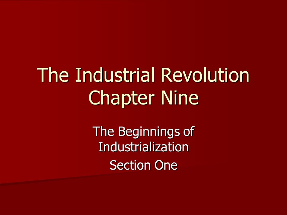 The Industrial Revolution Chapter Nine The Beginnings of Industrialization Section One