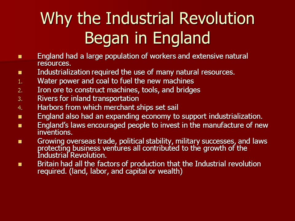 Why the Industrial Revolution Began in England England had a large population of workers and extensive natural resources. England had a large populati