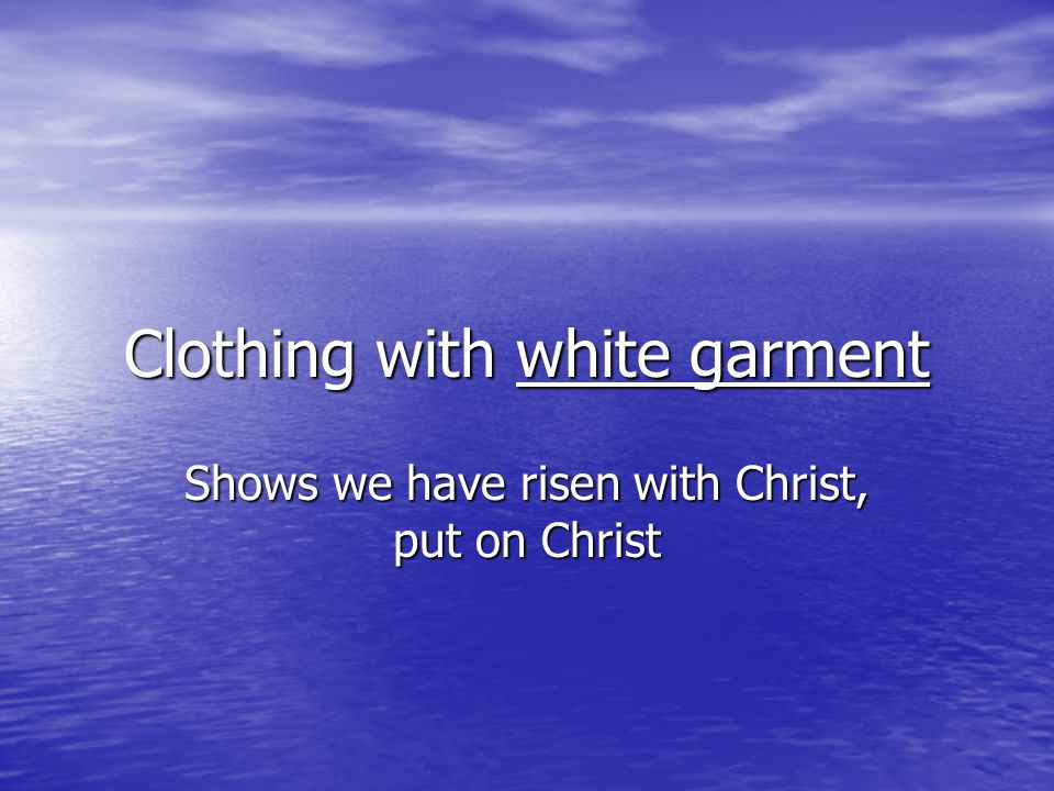 Clothing with white garment Shows we have risen with Christ, put on Christ