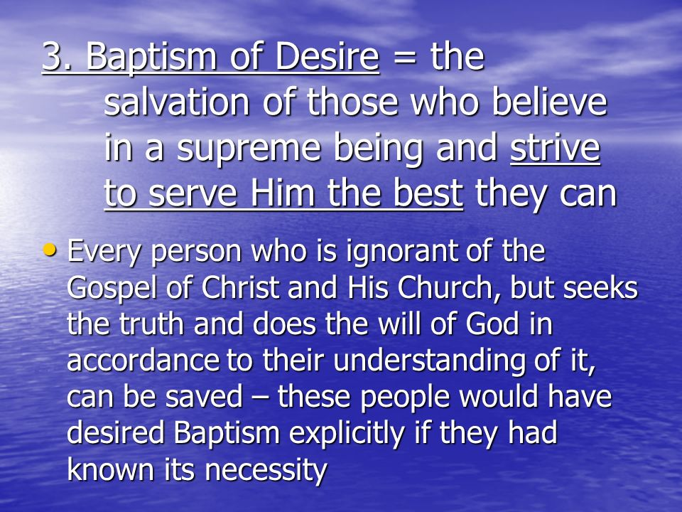 3. Baptism of Desire = the salvation of those who believe in a supreme being and strive to serve Him the best they can Every person who is ignorant of