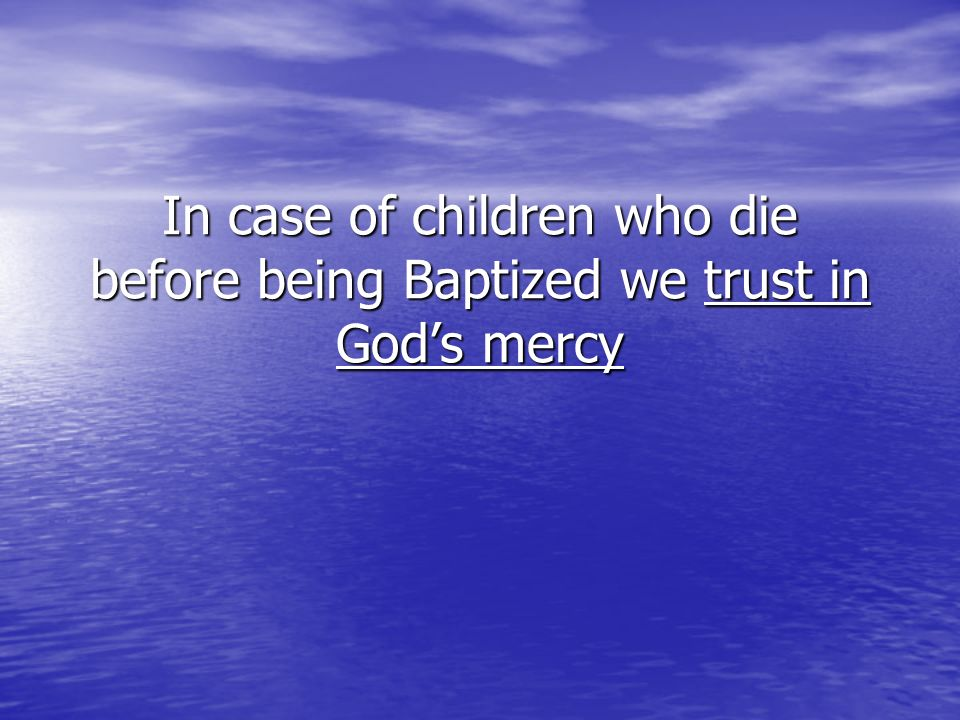 In case of children who die before being Baptized we trust in Gods mercy