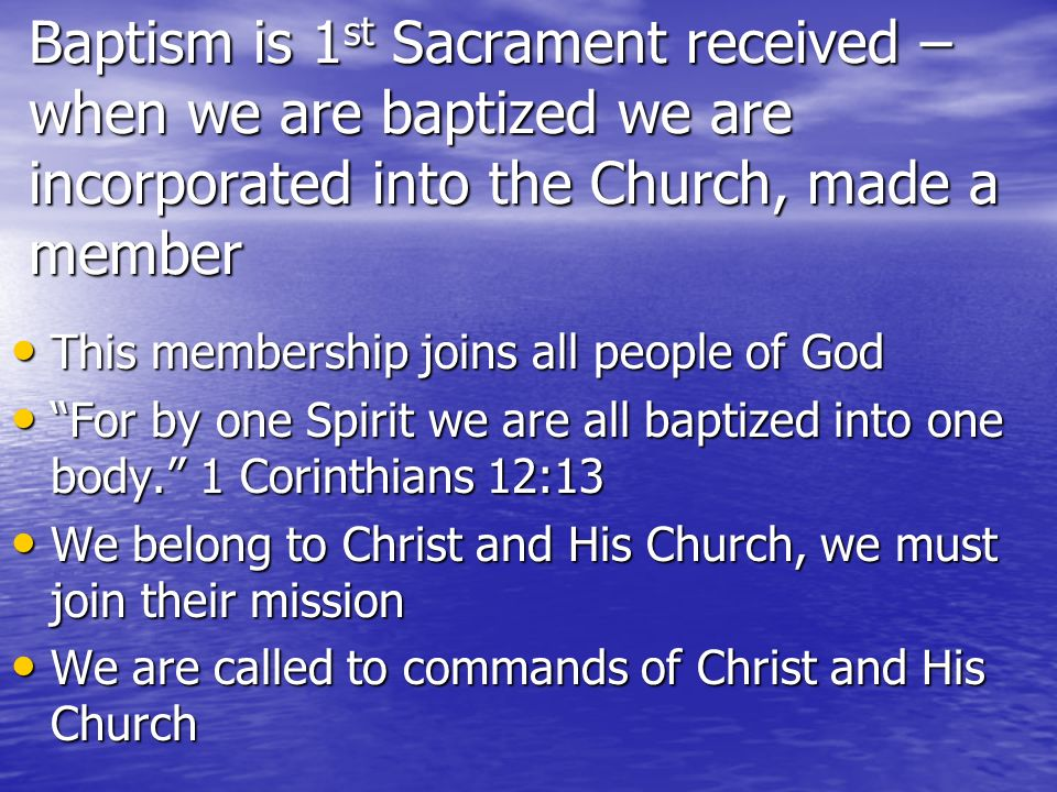 Baptism is 1 st Sacrament received – when we are baptized we are incorporated into the Church, made a member This membership joins all people of God T