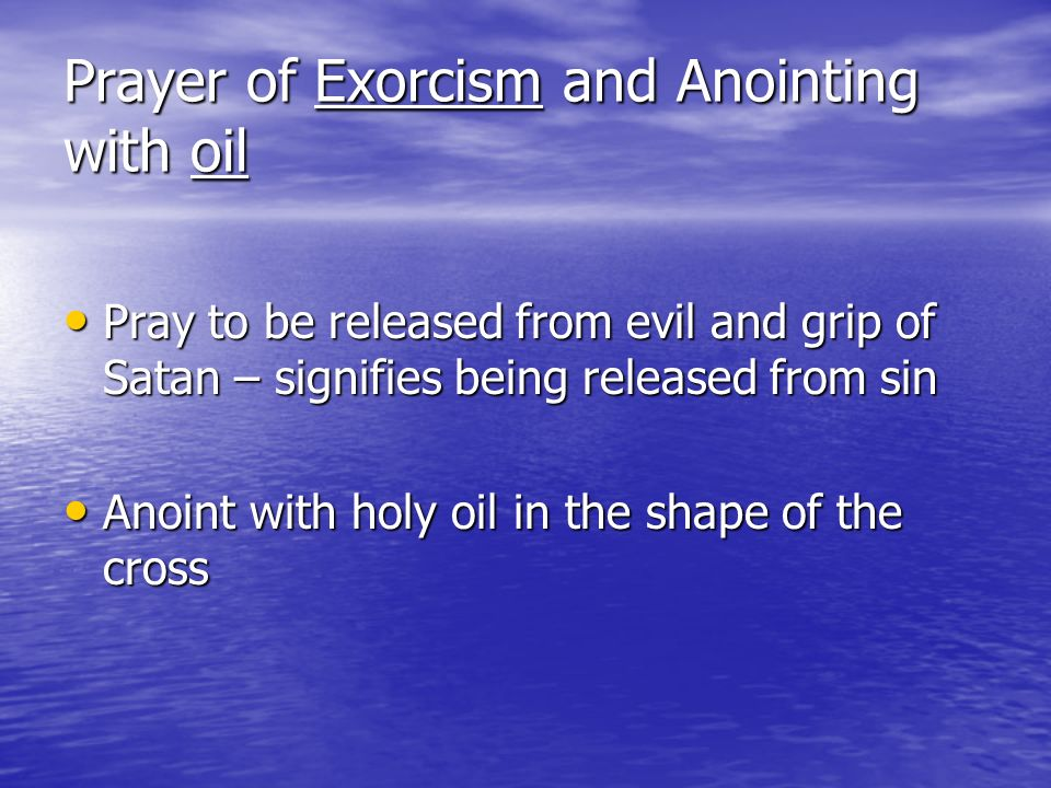 Prayer of Exorcism and Anointing with oil Pray to be released from evil and grip of Satan – signifies being released from sin Pray to be released from