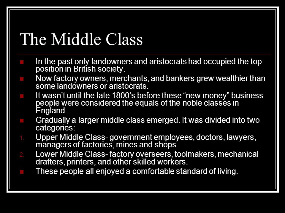 The Middle Class In the past only landowners and aristocrats had occupied the top position in British society. Now factory owners, merchants, and bank
