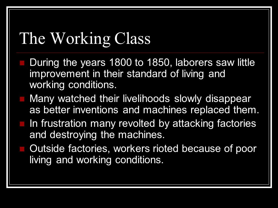 The Working Class During the years 1800 to 1850, laborers saw little improvement in their standard of living and working conditions. Many watched thei
