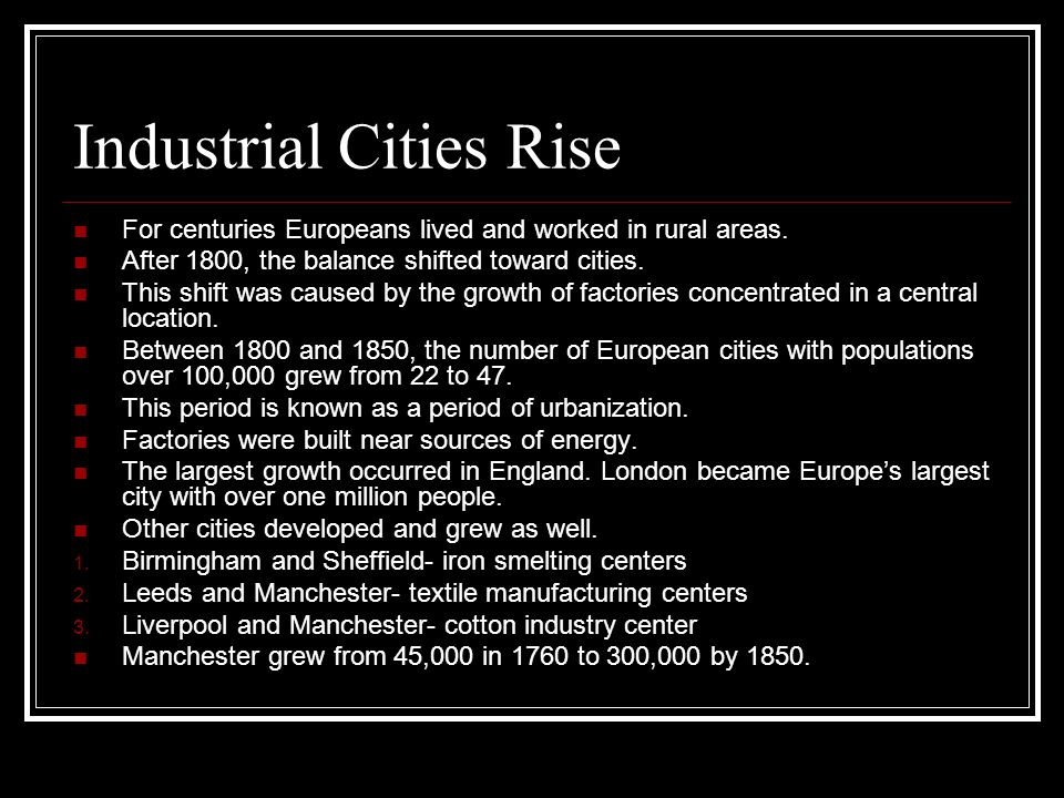 Industrial Cities Rise For centuries Europeans lived and worked in rural areas. After 1800, the balance shifted toward cities. This shift was caused b