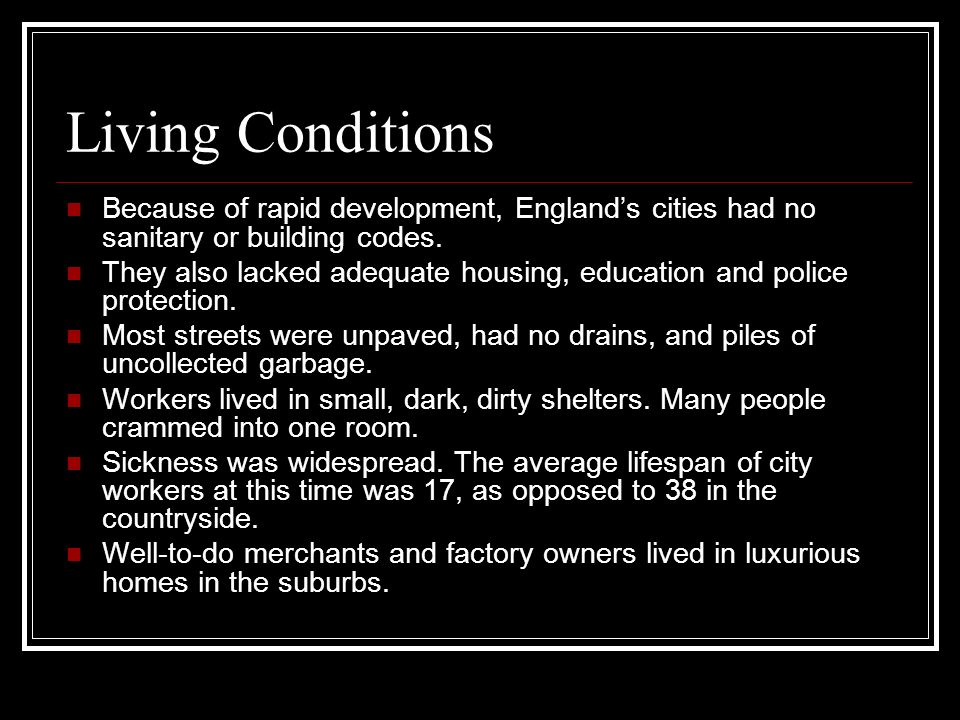 Living Conditions Because of rapid development, Englands cities had no sanitary or building codes. They also lacked adequate housing, education and po