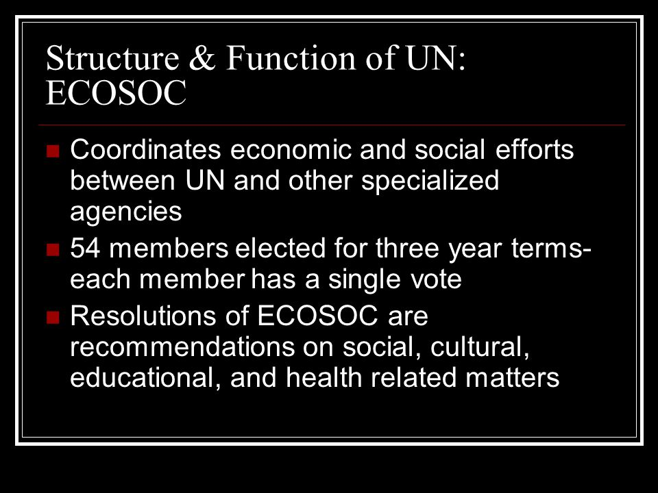 Structure & Function of UN: ECOSOC Coordinates economic and social efforts between UN and other specialized agencies 54 members elected for three year