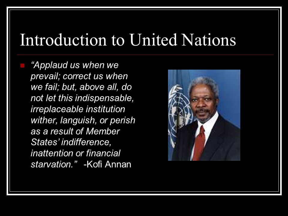 Introduction to United Nations Applaud us when we prevail; correct us when we fail; but, above all, do not let this indispensable, irreplaceable insti