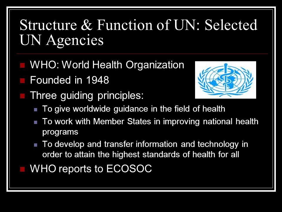 Structure & Function of UN: Selected UN Agencies WHO: World Health Organization Founded in 1948 Three guiding principles: To give worldwide guidance i