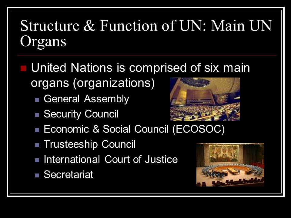 Structure & Function of UN: Main UN Organs United Nations is comprised of six main organs (organizations) General Assembly Security Council Economic &
