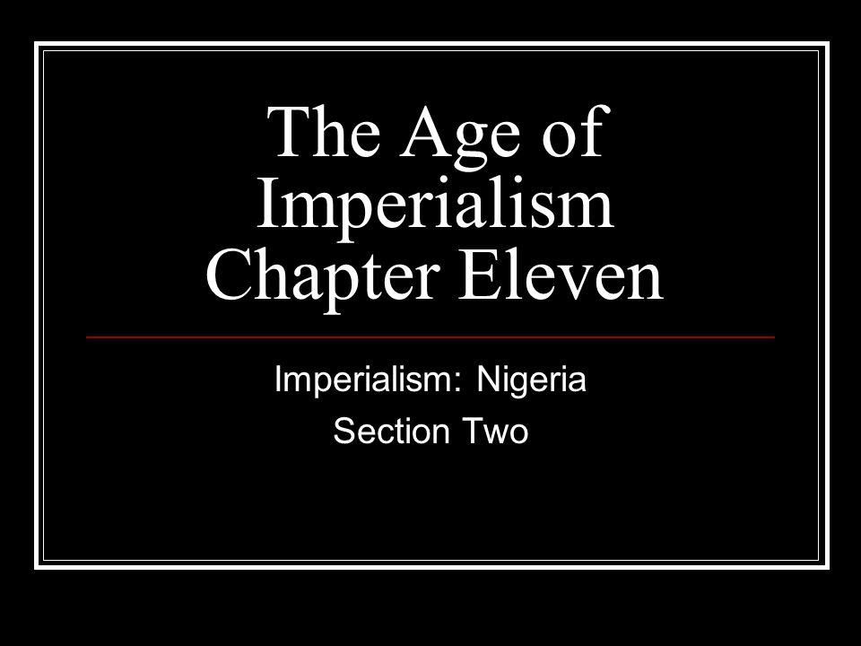 The Age of Imperialism Chapter Eleven Imperialism: Nigeria Section Two