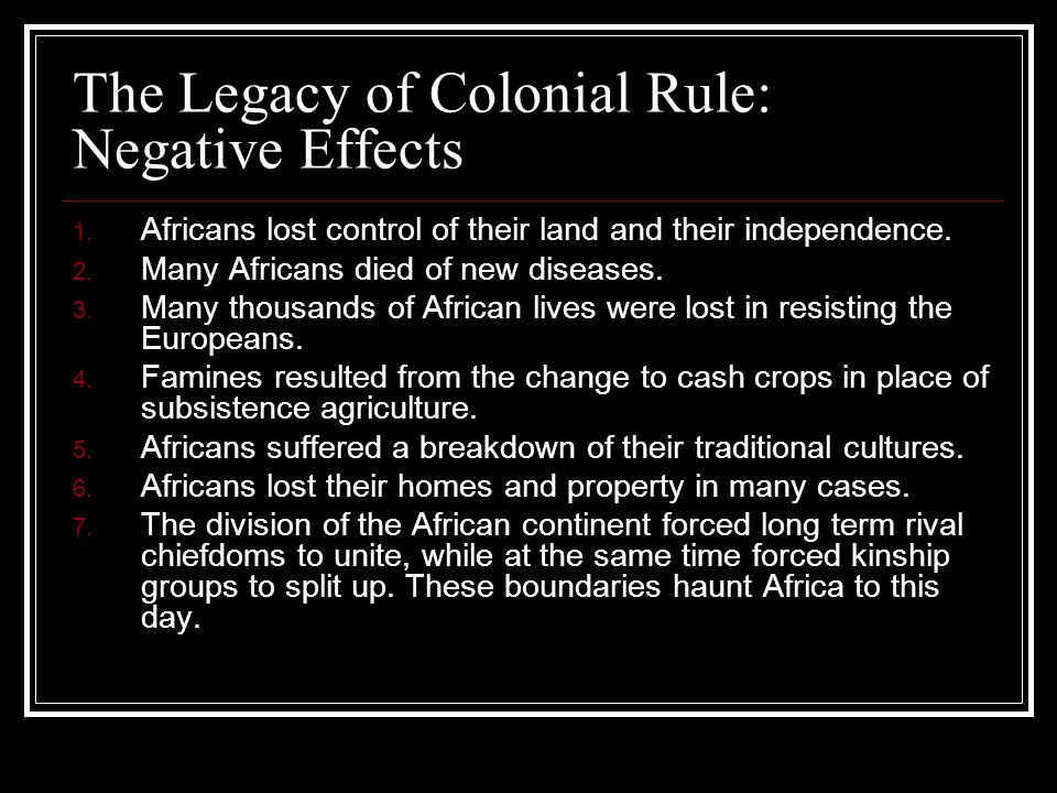 The Legacy of Colonial Rule: Negative Effects 1. Africans lost control of their land and their independence. 2. Many Africans died of new diseases. 3.