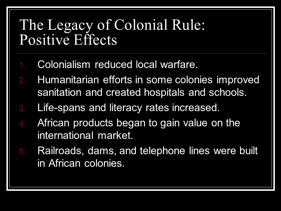 The Legacy of Colonial Rule: Positive Effects 1. Colonialism reduced local warfare. 2. Humanitarian efforts in some colonies improved sanitation and c