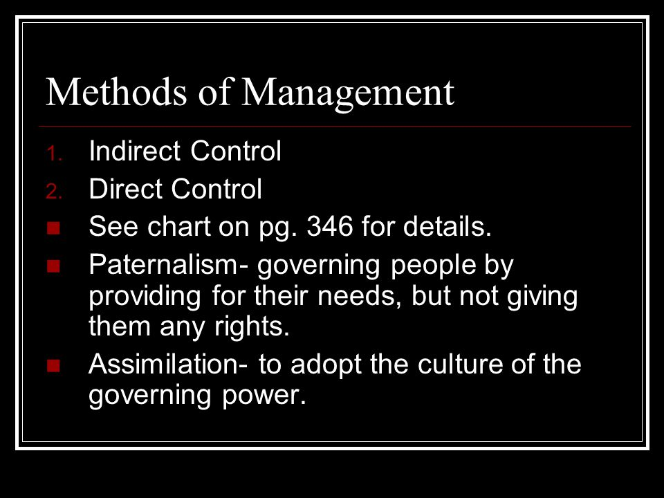 Methods of Management 1. Indirect Control 2. Direct Control See chart on pg. 346 for details. Paternalism- governing people by providing for their nee