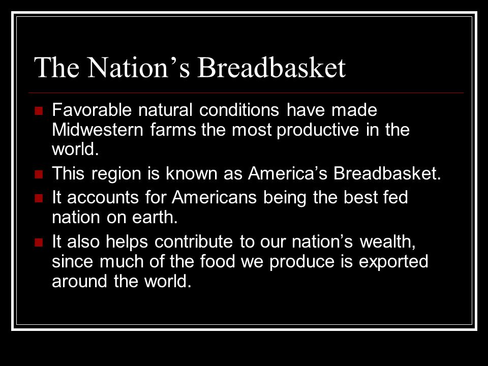The Nations Breadbasket Favorable natural conditions have made Midwestern farms the most productive in the world. This region is known as Americas Bre