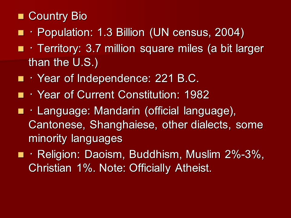 Country Bio Country Bio Population: 1.3 Billion (UN census, 2004) Population: 1.3 Billion (UN census, 2004) Territory: 3.7 million square miles (a bit larger than the U.S.) Territory: 3.7 million square miles (a bit larger than the U.S.) Year of Independence: 221 B.C.