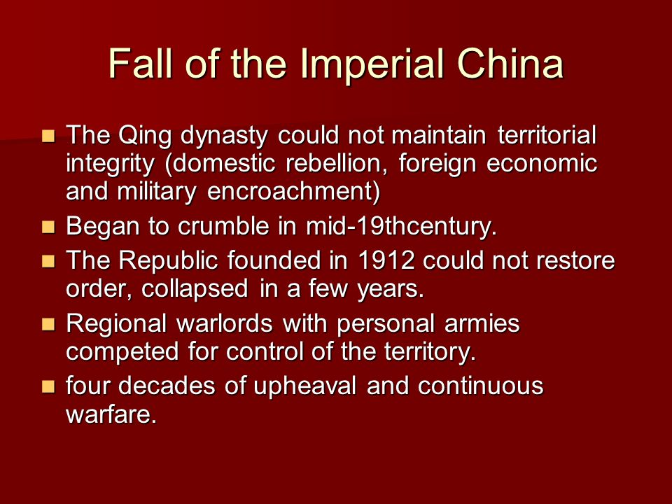 Fall of the Imperial China The Qing dynasty could not maintain territorial integrity (domestic rebellion, foreign economic and military encroachment) The Qing dynasty could not maintain territorial integrity (domestic rebellion, foreign economic and military encroachment) Began to crumble in mid-19thcentury.