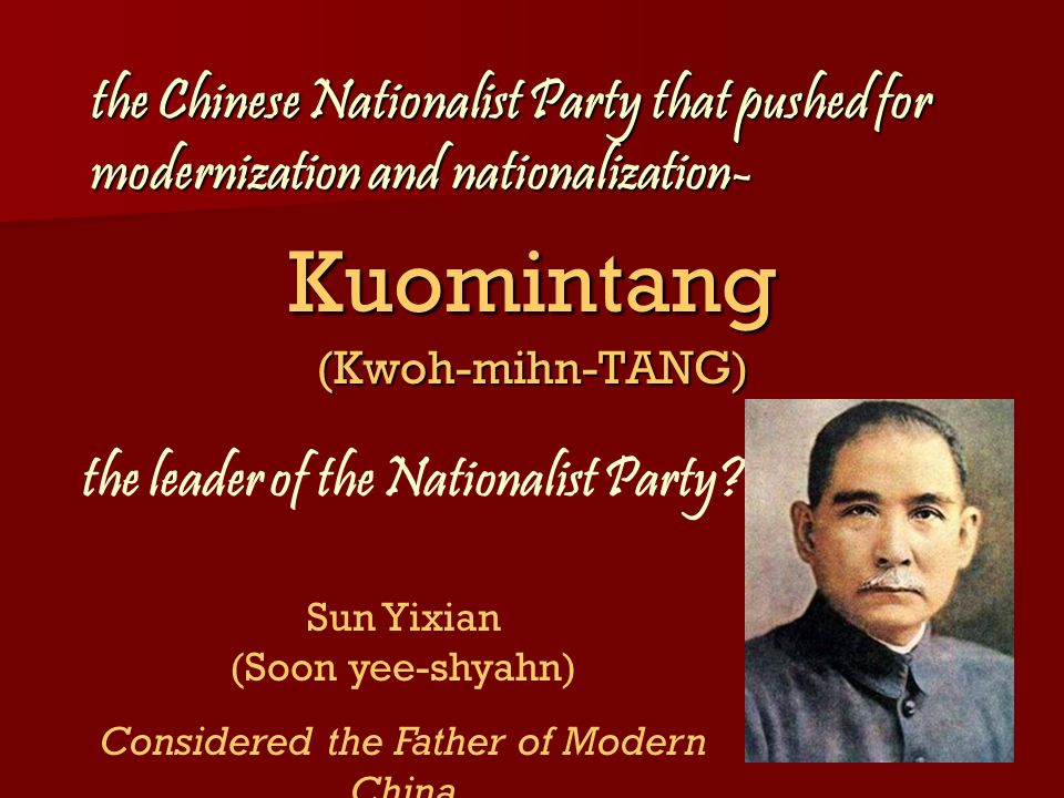 the Chinese Nationalist Party that pushed for modernization and nationalization- Kuomintang(Kwoh-mihn-TANG) the leader of the Nationalist Party? Sun Y