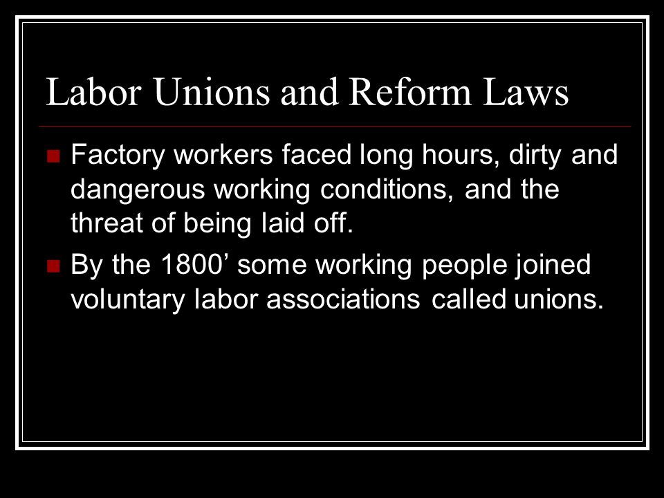 Labor Unions and Reform Laws Factory workers faced long hours, dirty and dangerous working conditions, and the threat of being laid off. By the 1800 s